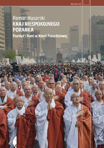 Okładka książki Kraj niespokojnego poranka. Pamięć i bunt w Korei Południowej Roman Husarski