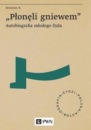 Okładka książki Płonęli gniewem: autobiografia młodego Żyda Beniamin R.