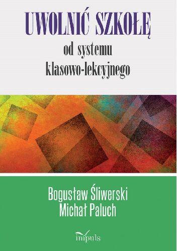 Okładka książki Uwolnić szkołę od systemu klasowo-lekcyjnego Michał Paluch,Bogusław Śliwerski