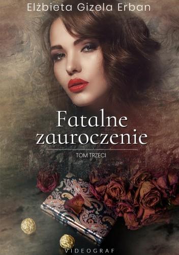 Okładka książki Fatalne zauroczenie. Tom trzeci Elżbieta Gizela Erban