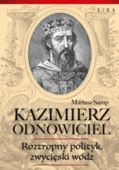 Okładka książki Kazimierz Odnowiciel. Roztropny polityk, zwycięski wódz