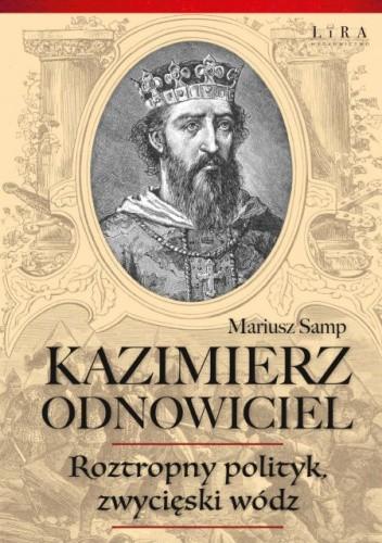 Okładka książki Kazimierz Odnowiciel. Roztropny polityk, zwycięski wódz Mariusz Samp