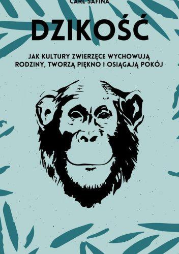 Okładka książki Dzikość. Jak kultury zwierzęce wychowują rodziny, tworzą piękno i osiągają pokój Carl Safina