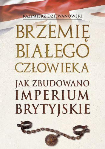 Okładka książki Brzemię białego człowieka. Jak zbudowano Imperium Brytyjskie Kazimierz Dziewanowski