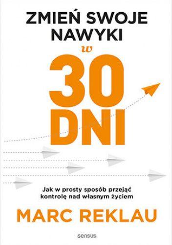 Okładka książki Zmień swoje nawyki w 30 dni. Jak w prosty sposób przejąć kontrolę nad własnym życiem. Marc Reklau