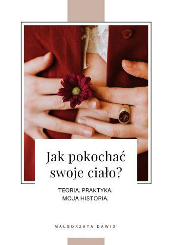 Okładka książki Jak pokochać swoje ciało? Teoria, praktyka, moja historia Małgorzata Dawid-Mróz
