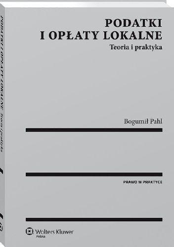 Okładka książki Podatki i opłaty lokalne. Teoria i praktyka Bogumił Pahl