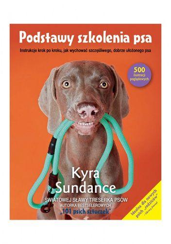 Okładka książki Podstawy szkolenia psa. Instrukcje krok po kroku, jak wychować szczęśliwego, dobrze ułożonego psa Kyra Sundance