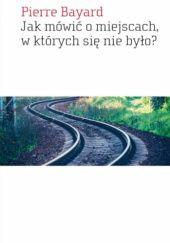 Okładka książki Jak mówić o miejscach, w których się nie było?