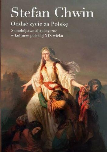 Okładka książki Oddać życie za Polskę. Samobójstwo altruistyczne w kulturze polskiej XIX wieku Stefan Chwin
