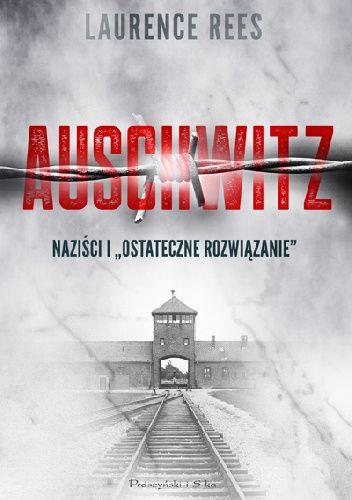 """Okładka książki Auschwitz. Naziści i """"ostateczne rozwiązanie"""" Laurence Rees"""