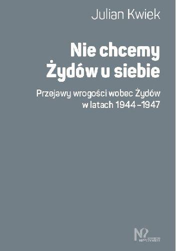 Okładka książki Nie chcemy Żydów u siebie. Przejawy wrogości wobec Żydów w latach 1944-1947 Julian Kwiek