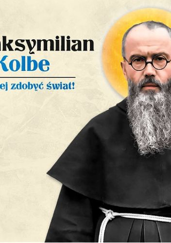 Okładka książki Św.Maksymilian Maria Kolbe. Dla Niepokalanej zdobyć świat! Marcin Więckowski