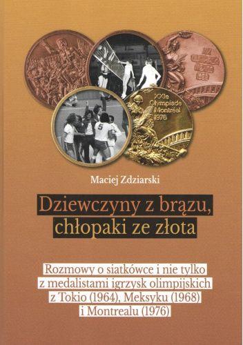 Okładka książki Dziewczyny z brązu, chłopaki ze złota. Rozmowy o siatkówce i nie tylko z medalistami igrzysk olimpijskich z Tokio (1964), Meksyku (1968) i Montrealu (1976) Maciej Zdziarski