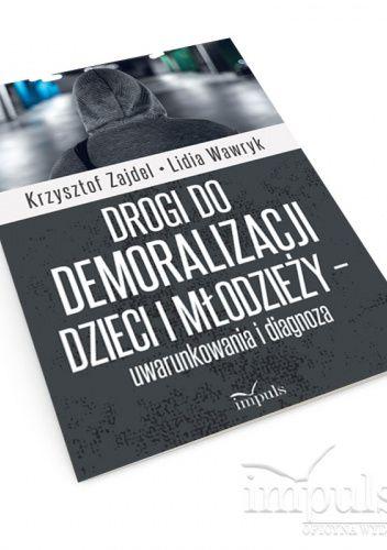 Okładka książki Drogi do demoralizacji dzieci i młodzieży – uwarunkowania i diagnoza Lidia Wawryk,Krzysztof Zajdel