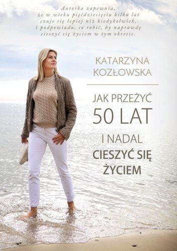 Okładka książki Jak przeżyć 50 lat i nadal cieszyć się życiem Katarzyna Kozłowska