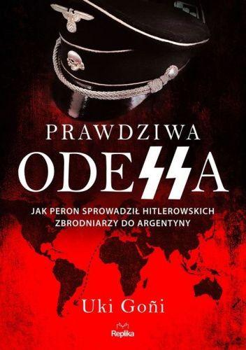Okładka książki Prawdziwa Odessa. Jak Peron sprowadził hitlerowskich zbrodniarzy do Argentyny Uki Goni