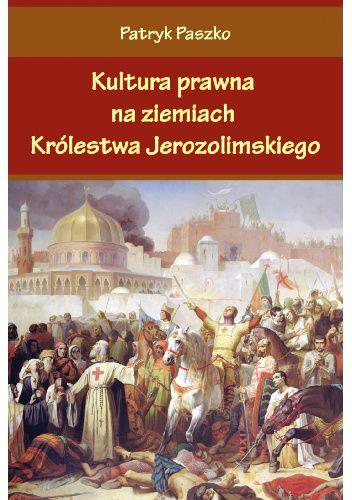Okładka książki Kultura prawna na ziemiach Królestwa Jerozolimskiego Patryk Paszko