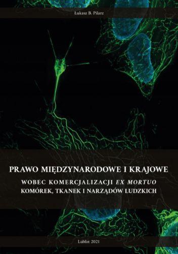 Okładka książki Prawo międzynarodowe i krajowe wobec komercjalizacji ex mortuo komórek, tkanek i narządów ludzkich Łukasz Pilarz