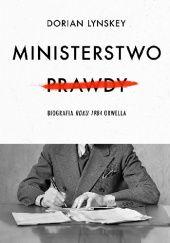 Okładka książki Ministerstwo Prawdy. Biografia Roku 1984 Orwella