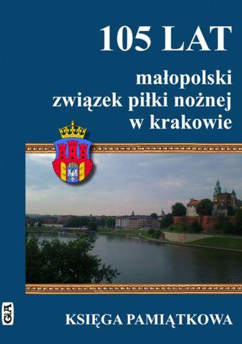 Okładka książki 105 lat małopolski związek piłki nożnej w krakowie Jerzy Cierpiatka,Andrzej Gowarzewski