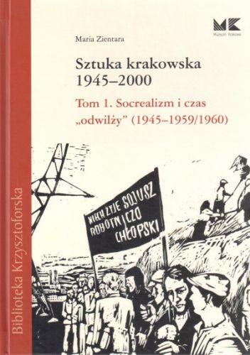 """Okładka książki Sztuka krakowska 1945-2000: Socrealizm i czas """"odwilży"""" (1945-1959/1960) Maria Zientara"""