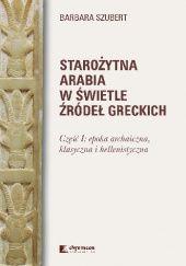Okładka książki Starożytna Arabia w świetle źródeł greckich. Część I: epoka archaiczna, klasyczna i hellenistyczna