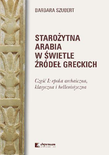 Okładka książki Starożytna Arabia w świetle źródeł greckich. Część I: epoka archaiczna, klasyczna i hellenistyczna Barbara Szubert