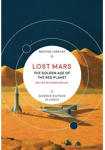 Okładka książki Lost Mars: The Golden Age of the Red Planet J.G. Ballard,Ray Bradbury,Marion Zimmer Bradley,Krystyn Lach-Szyrma,P. Schuyler Miller,Walter Miller,E. C. Tubb,George C. Wallis,Stanley Grauman Weinbaum,Herbert George Wells