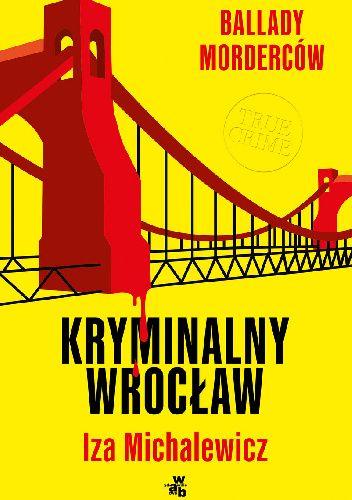 Okładka książki Ballady morderców. Kryminalny Wrocław Iza Michalewicz