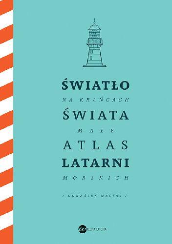 Okładka książki Światło na krańcach świata. Mały atlas latarni morskich Jose Luis González Macías