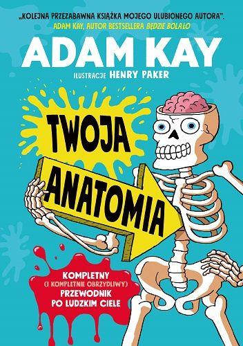 Okładka książki Twoja anatomia. Kompletny (i kompletnie obrzydliwy) przewodnik po ludzkim ciele Adam Kay