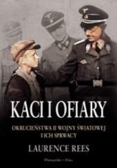 Okładka książki Kaci i ofiary. Okrucieństwa II wojny światowej i ich sprawcy Laurence Rees