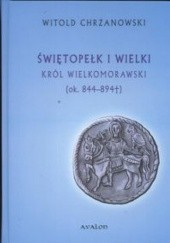 Okładka książki Świętopełk I Wielki król wielkomorawski ok. 844 - 894 Witold Chrzanowski