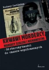 Okładka książki Krwawi mordercy maniacy szaleni i nienawistni - od starożytności do czasów współczesnych Rodney Castleden