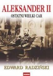 Okładka książki Aleksander II. Ostatni wielki car Edward Radziński