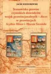 Okładka książki Stanowisko prawne rzymskich dowódców wojsk prowincjonalnych - duces w prowincjach Scythia Minor i Moesia Secunda Jacek Wiewiorowski
