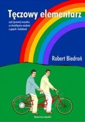 Okładka książki Tęczowy elementarz : czyli (prawie) wszystko, co chcielibyście wiedzieć o gejach i lesbijkach Robert Biedroń