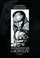 Okładka książki Zatracenie się w Schulzu. Historia pewnej fascynacji Krzysztof Miklaszewski
