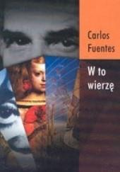 Okładka książki W to wierzę Carlos Fuentes