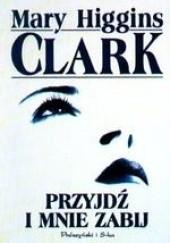 Okładka książki Przyjdź i mnie zabij Mary Higgins Clark