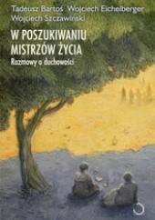 Okładka książki W poszukiwaniu mistrzów życia. Rozmowy o duchowości Wojciech Eichelberger,Wojciech Szczawiński,Tadeusz Bartoś