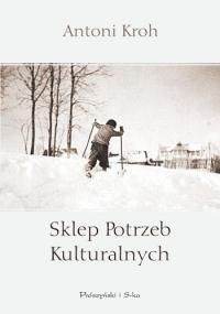 Okładka książki Sklep Potrzeb Kulturalnych Antoni Kroh