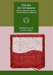 Okładka książki Polska do wymiany. Późna nowoczesność i nasze wielkie narracje Przemysław Czapliński