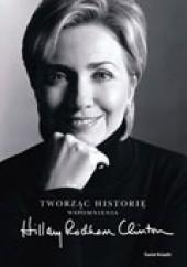 Okładka książki Tworząc historię. Wspomnienia Hillary Rodham Clinton