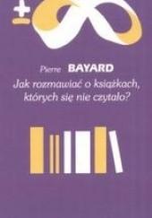 Okładka książki Jak rozmawiać o książkach, których się nie czytało? Pierre Bayard