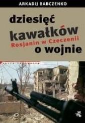 Okładka książki Dziesięć kawałków o wojnie. Rosjanin w Czeczenii Arkadij Babczenko