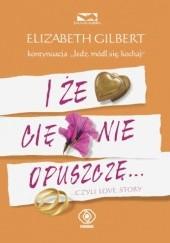 Okładka książki I że cię nie opuszczę... czyli love story Elizabeth Gilbert