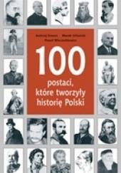 Okładka książki 100 postaci, które tworzyły historię Polski Paweł Wieczorkiewicz,Marek Urbański,Andrzej Szwarc