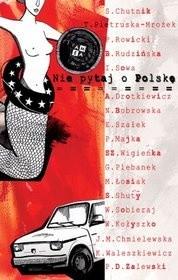 Okładka książki Nie pytaj o Polskę Natalia Bobrowska,Joanna Maria Chmielewska,Sylwia Chutnik,Agnieszka Drotkiewicz,Wojciech Kołyszko,Teresa Pietruska-Mrożek,Grażyna Plebanek,Piotr Rowicki,Beata Rudzińska,Sławomir Shuty,Wioletta Sobieraj,Izabela Sowa,Edyta Szałek,Kamila Waleszkiewicz,Szymon Wigienka,Paweł Daniel Zalewski